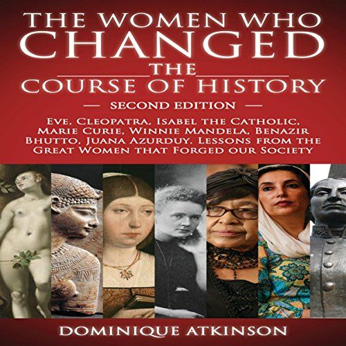 The Women Who Changed the Course of History, 2nd Edition: Eve, Cleopatra, Isabel the Catholic, Marie Curie, Winnie Mandela, Benazir Bhutto, Juana Azurduy
