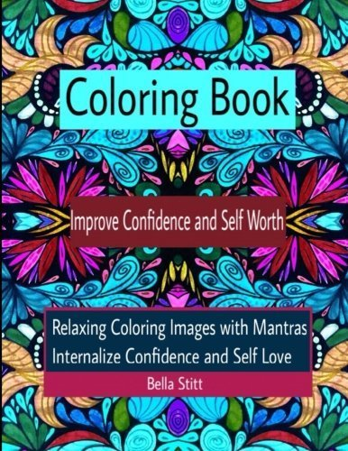 Lrg Image (Coloring Book Improve Confidence and Self Worth: Relaxing Coloring Images with Mantras Internalize Confidence and Self Love: For Adults and Teens by Bella Stitt (2015-11-26))