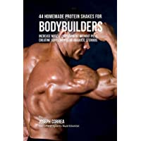 44 Homemade Protein Shakes for Bodybuilders: Increase Muscle Development Without Pills, Creatine Supplements, or Anabolic Steroids