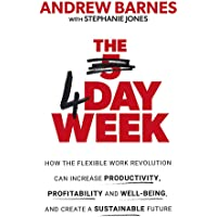 The 4 Day Week: How the Flexible Work Revolution Can Increase Productivity, Profitability and Well-being, and Create a…