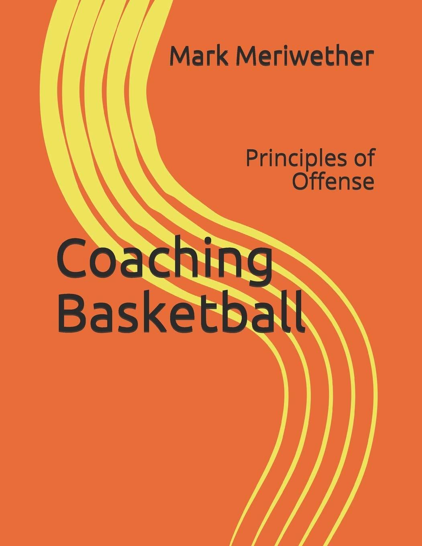 Coaching Basketball: Principles of Offense: Meriwether, Mr. Mark, Meriwether, Mr. Mark: 9781480031654: Amazon.com: Books