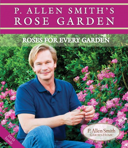 P. Allen Smith's Rose Garden: Roses for Every Garden (P. Allen Smith Garden Home Books)