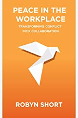 Peace in the Workplace: Transforming Conflict Into Collaboration Paperback