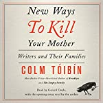 New Ways to Kill Your Mother: Writers and Their Families | Colm Toibin