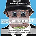 House Arrest: A Practical Guide on How to Replace Your Income Through Property Investing Audiobook by Rick Gannon Narrated by Rick Gannon