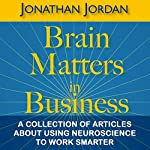 Brain Matters in Business: A Collection of Articles About Using Neuroscience to Work Smarter   Jonathan Jordan
