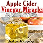 Apple Cider Vinegar Miracle : Using Apple Cider Vinegar for Weight Loss, Anti Aging, Beautiful Skin and to Feel Amazing  | John Rogers