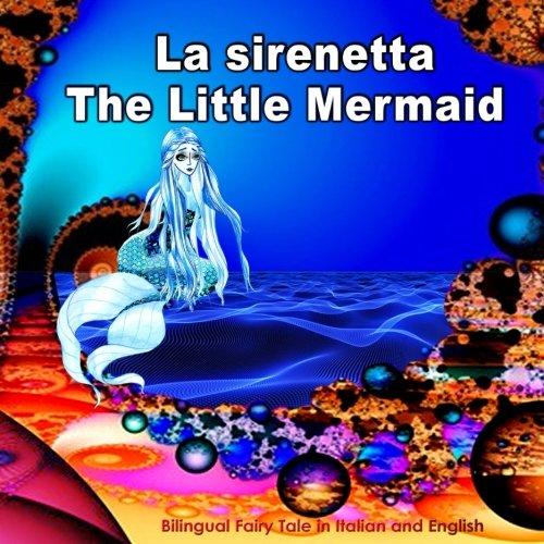 La sirenetta. The Little Mermaid. Bilingual Fairy Tale in Italian and English: Edizione Bilingue (Inglese - Italiano). Dual Language Picture Book for Kids