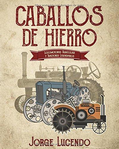 Caballos de Hierro: (locomotoras agricolas y tractores legendarios) (Spanish Edition) [Jorge Lucendo] (Tapa Blanda)