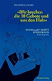 Wir brechen die 10 Gebote und uns den Hals: Zelda und F. Scott Fitzgerald. Eine Biografie