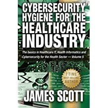 Cybersecurity Hygiene for the Healthcare Industry: The basics in Healthcare IT, Health Informatics and Cybersecurity for the Health Sector Volume - 5