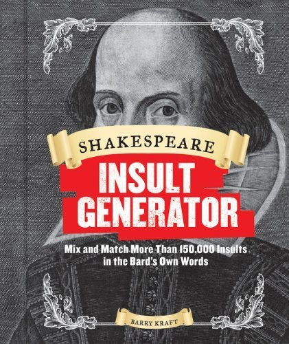 Shakespeare Insult Generator: Mix and Match More than 150,000 Insults in the Bard's Own Words by Barry Kraft (2014-03-04)