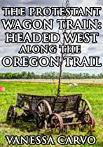 THE PROTESTANT WAGON TRAIN: HEADED WEST ALONG THE OREGON TRAIL (WESTERN CHRISTIAN HISTORICAL ROMANCE)