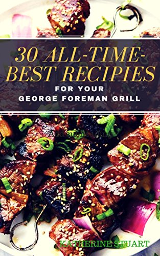 30 All-Time-Best Recipies For Your GEORGE FOREMAN GRILL by Katherine Stuart