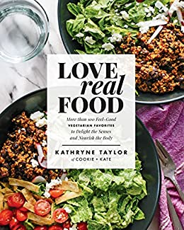 Love Real Food: More Than 100 Feel-Good Vegetarian Favorites to Delight the Senses and Nourish the Body by [Taylor, Kathryne]