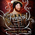 Francis I: The Maker of Modern France   Leonie Frieda