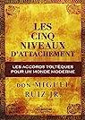 Les cinq niveaux d'attachement : Les accords toltèques pour un monde moderne par Ruiz Jr.