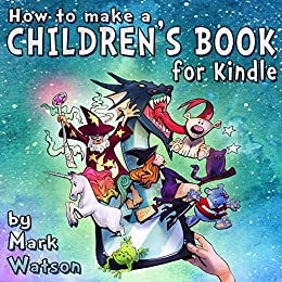 How To Make A Children's Book For Kindle: A Complete Guide To Formatting Of Children's Books For The Kindle by [Watson, Mark]