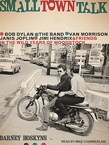 Download Small Town Talk: Bob Dylan, The Band, Van Morrison, Janis Joplin, Jimi Hendrix and Friends in the Wild Years of Woodstock pdf epub