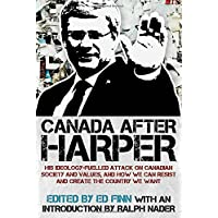 Canada after Harper: His ideology-fuelled attack on Canadian society and values, and how we can now work to create the country we want
