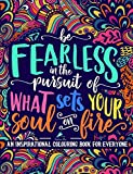 An Inspirational Colouring Book For Everyone: Be Fearless In The Pursuit Of What Sets Your Soul On Fire (Inspiring & Motivational Colouring Books For Grown-Ups)