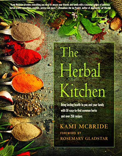 The Herbal Kitchen: Bring Lasting Health to You and Your Family with 50 Easy-To-Find Common Herbs and Over 250 Recipes (Best Way To Make Green Tea Taste Good)