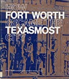 How Fort Worth Became the Texasmost City, Leonard Sanders, 0883600021