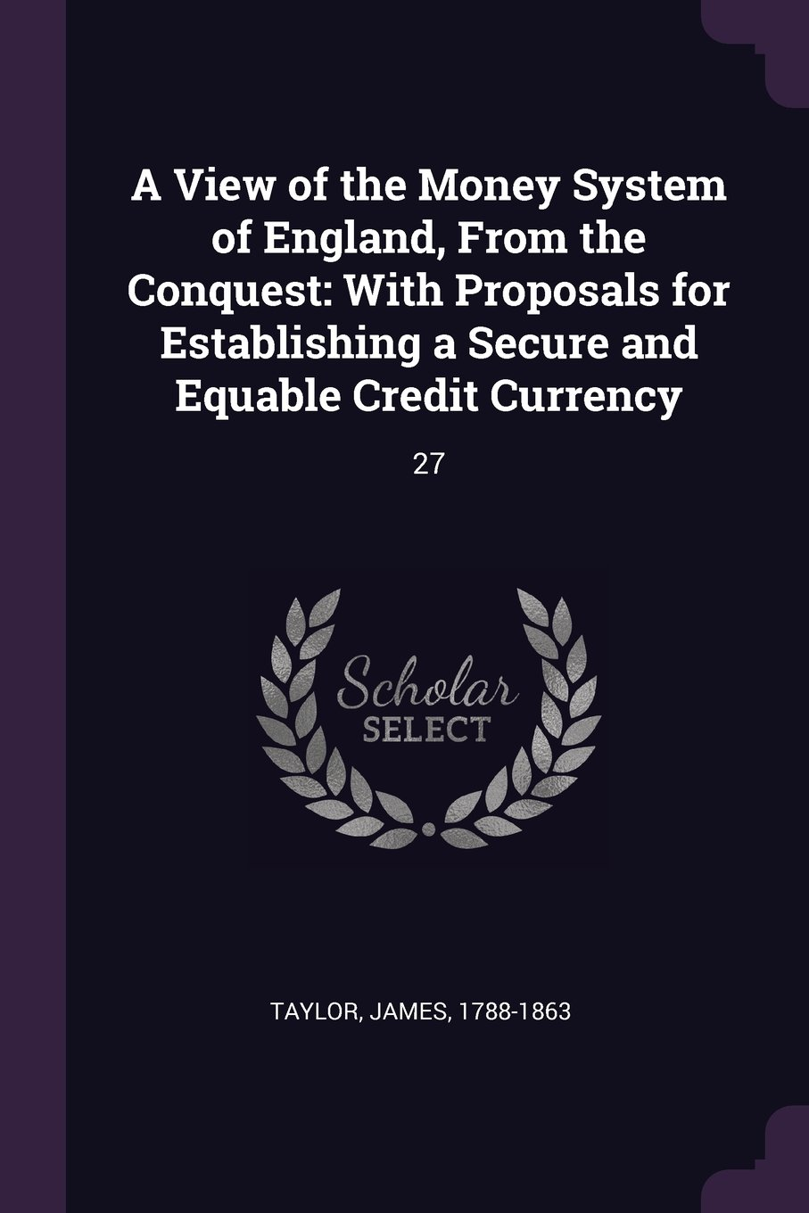 A View of the Money System of England, From the Conquest: With Proposals for Establishing a Secure and Equable Credit Currency: 27 pdf epub