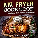 Air Fryer Cookbook: Quick, Cheap and Easy Recipes For Every Situation Audiobook by Louis Laurent Narrated by Skyler Morgan