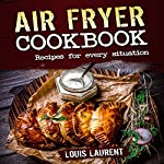 Air Fryer Cookbook: Quick, Cheap and Easy Recipes For Every Situation | Louis Laurent