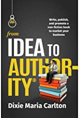 From Idea to Author-ity: Write, Publish, and Promote a Non-Fiction Book to Market Your Business Kindle Edition