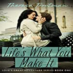 Life's What You Make It: Love's Great Adventure Series, Book 1 | Theresa Troutman