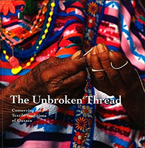 The Unbroken Thread: Conserving the Textile Traditions of Oaxaca (Getty Trust Publications: Getty Conservation Institute)