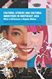 Cultural Studies and Cultural Industries in Northeast Asia : What a Difference a Region Makes, Berry, Chris and Liscutin, Nicola, 9622099750