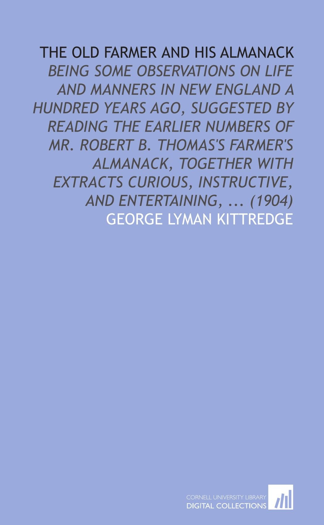 The Old Farmer and His Almanack: Being Some Observations on Life and Manners in New England a Hundred Years Ago, Suggested by Reading the Earlier ... Instructive, and Entertaining, ... (1904) pdf