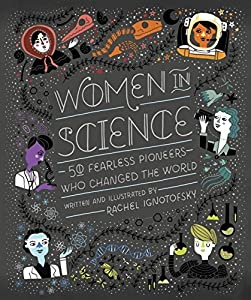 Women in Science: 50 Fearless Pioneers Who Changed the World by Rachel Ignotofsky