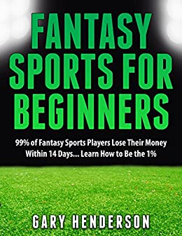 Fantasy Sports for Beginners: 99% of Fantasy Sports Players Lose Their Money Within 14 Days... Learn How to Be the 1% by [Henderson, Gary]