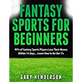 Fantasy Sports for Beginners: 99% of Fantasy Sports Players Lose Their Money Within 14 Days... Learn How to Be the 1%