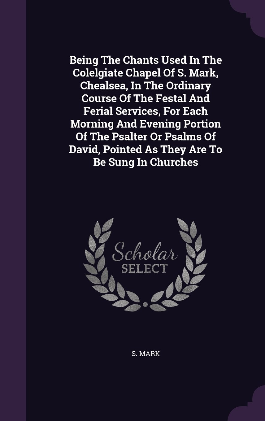 Being The Chants Used In The Colelgiate Chapel Of S. Mark, Chealsea, In The Ordinary Course Of The Festal And Ferial Services, For Each Morning And ... Pointed As They Are To Be Sung In Churches pdf epub