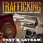 Trafficking: A Memoir of an Undercover Game Warden | Tony H. Latham