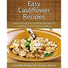 Easy Cauliflower Recipes: New and Delicious Cauliflower Recipes For Breakfast, Lunch, Dinner and More (The Easy Recipe)