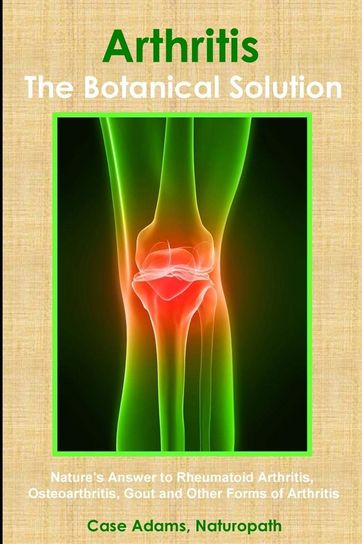 Arthritis The Botanical Solution Nature S Answer To Rheumatoid Arthritis Osteoarthritis Gout And Other Forms Of Arthritis Adams Phd Case 9780981604596 Amazon Com Books