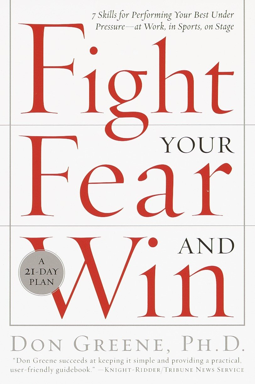 Fight Your Fear and Win: Seven Skills for Performing Your Best Under Pressure–At Work, In Sports, On Stage