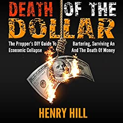 Death of the Dollar: The Prepper's DIY Guide to Bartering, Surviving an Economic Collapse, and the Death of Money