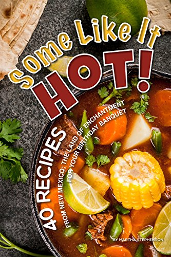 Some Like It Hot!: 40 Recipes from New Mexico; the Land of Enchantment – For Your Birthday Banquet by Martha Stephenson