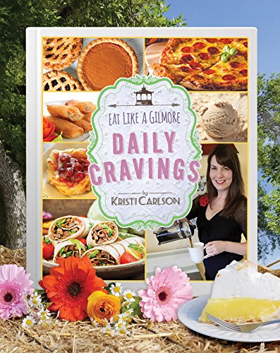 Eat Like a Gilmore: Daily Cravings: The 2nd Unofficial Cookbook for Fans of Gilmore Girls by Kristi Carlson