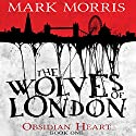 The Wolves of London: Obsidian Heart, Book 1 Hörbuch von Mark Morris Gesprochen von: Ben Onwukwe