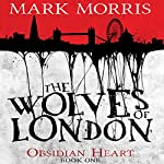 The Wolves of London: Obsidian Heart, Book 1 | Mark Morris