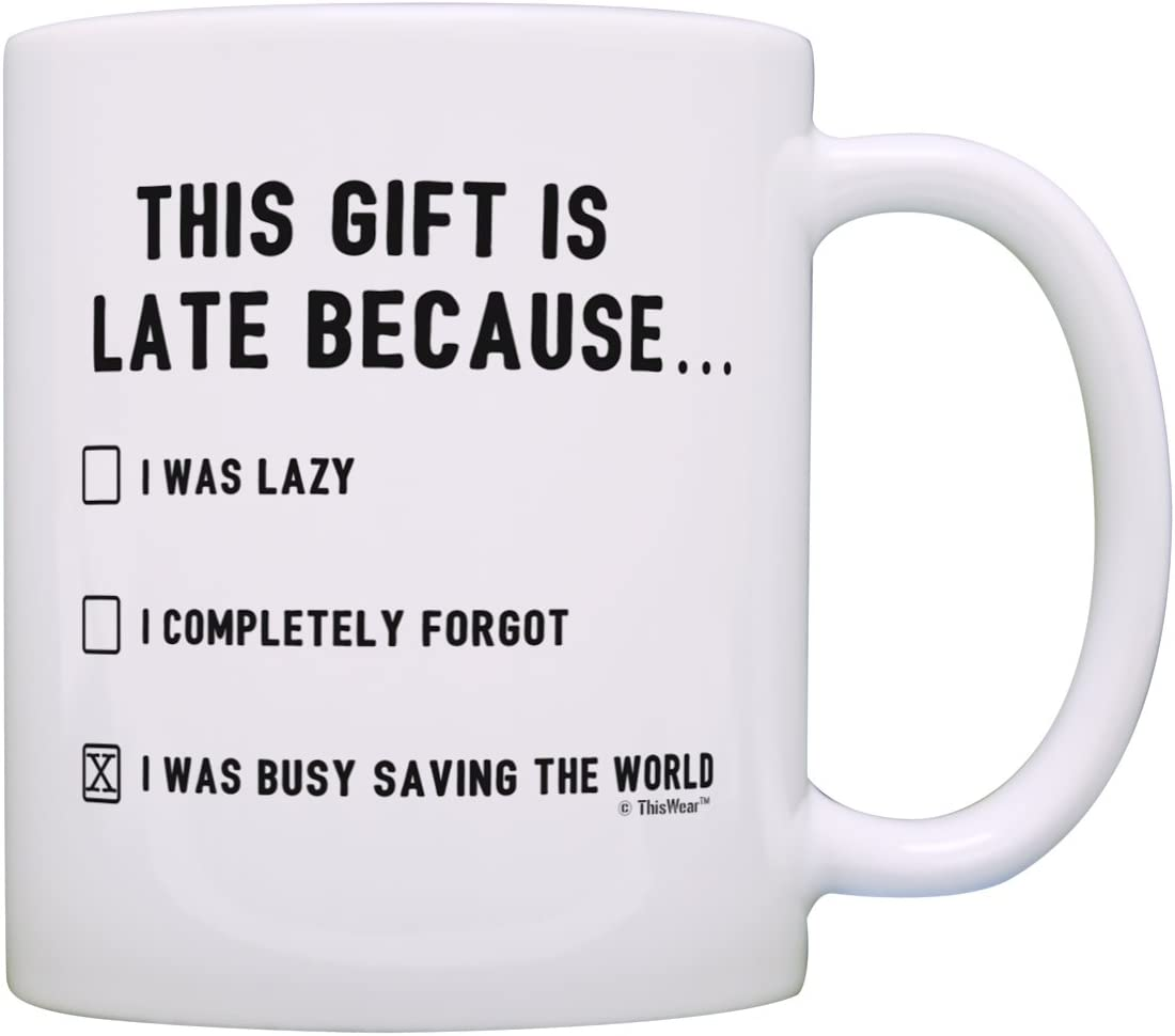 Amazon Com Happy Late Birthday Gifts This Gift Is Late Because I Was Saving World Funny Belated Birthday Gift Gift Coffee Mug Tea Cup White Coffee Cups Mugs