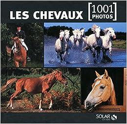 Amazon Fr Les Chevaux En 1001 Photos Ne Collectif Livres
